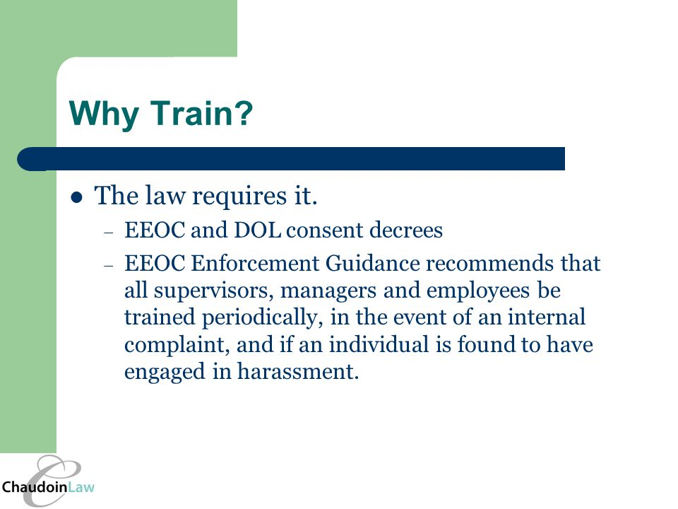 Why Train? The law requires it. – EEOC and DOL consent decrees – EEOC Enforcement Guidance recommends that all supervisors, managers and employees be