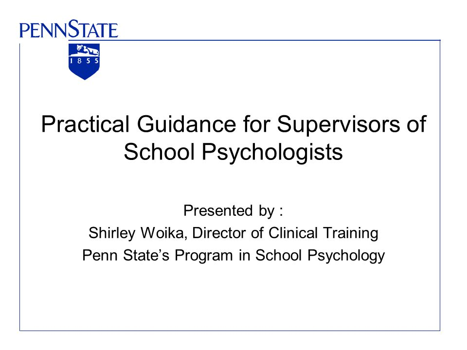 Practical Guidance for Supervisors of School Psychologists Presented by : Shirley Woika, Director of Clinical Training Penn State's Program in School Psychology