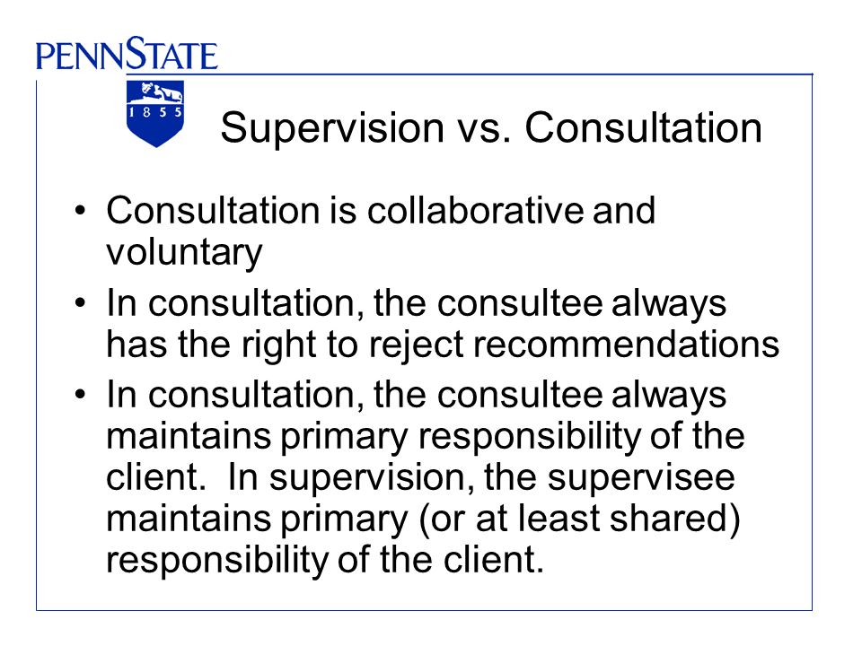 Supervision vs. Consultation Consultation is collaborative and voluntary In consultation, the consultee always has the right to reject recommendations