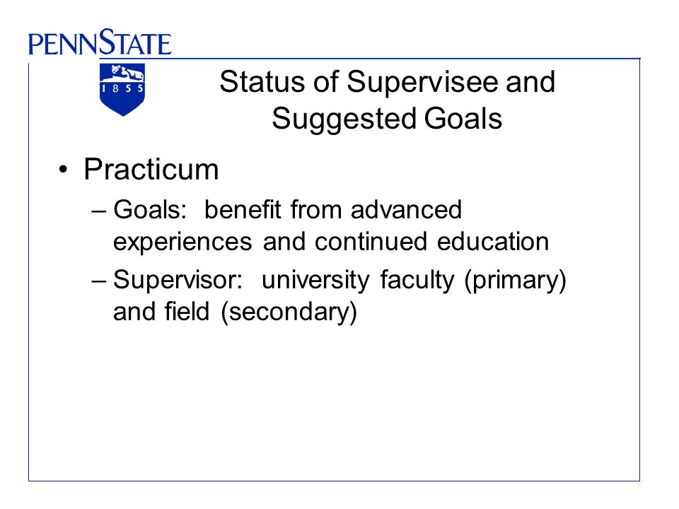 Status of Supervisee and Suggested Goals Practicum –Goals: benefit from advanced experiences and continued education –Supervisor: university faculty (primary) and field (secondary)