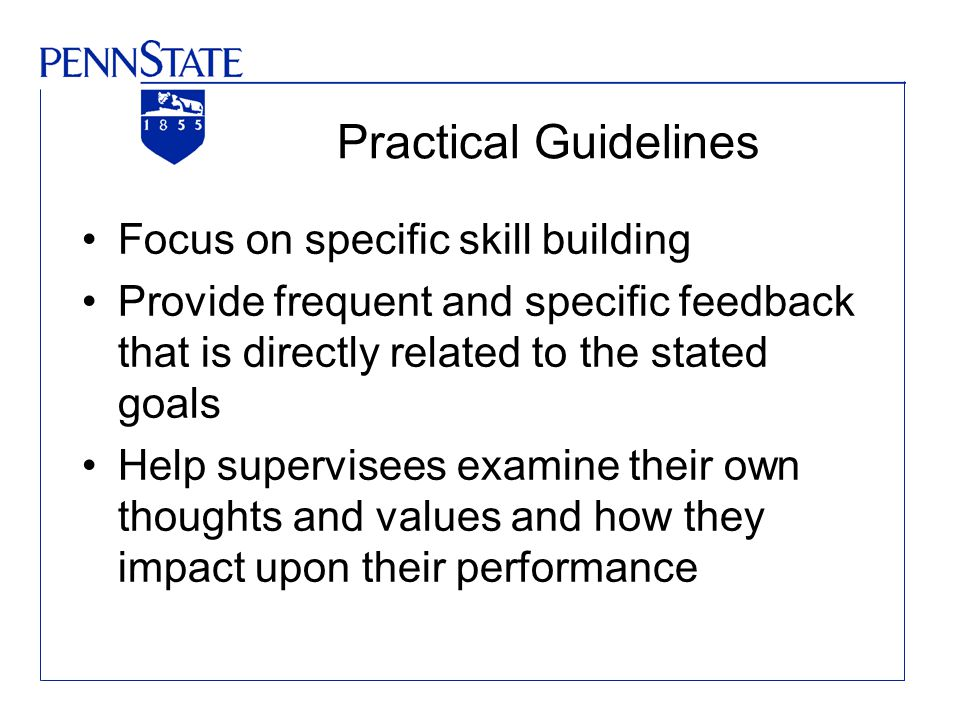 Practical Guidelines Focus on specific skill building Provide frequent and specific feedback that is directly related to the stated goals Help supervi