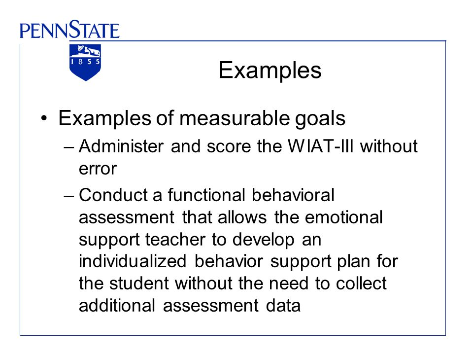 Examples Examples of measurable goals –Administer and score the WIAT-III without error –Conduct a functional behavioral assessment that allows the emotional support teacher to develop an individualized behavior support plan for the student without the need to collect additional assessment data