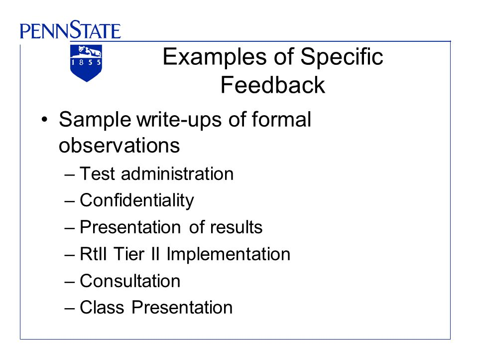 Examples of Specific Feedback Sample write-ups of formal observations –Test administration –Confidentiality –Presentation of results –RtII Tier II Imp