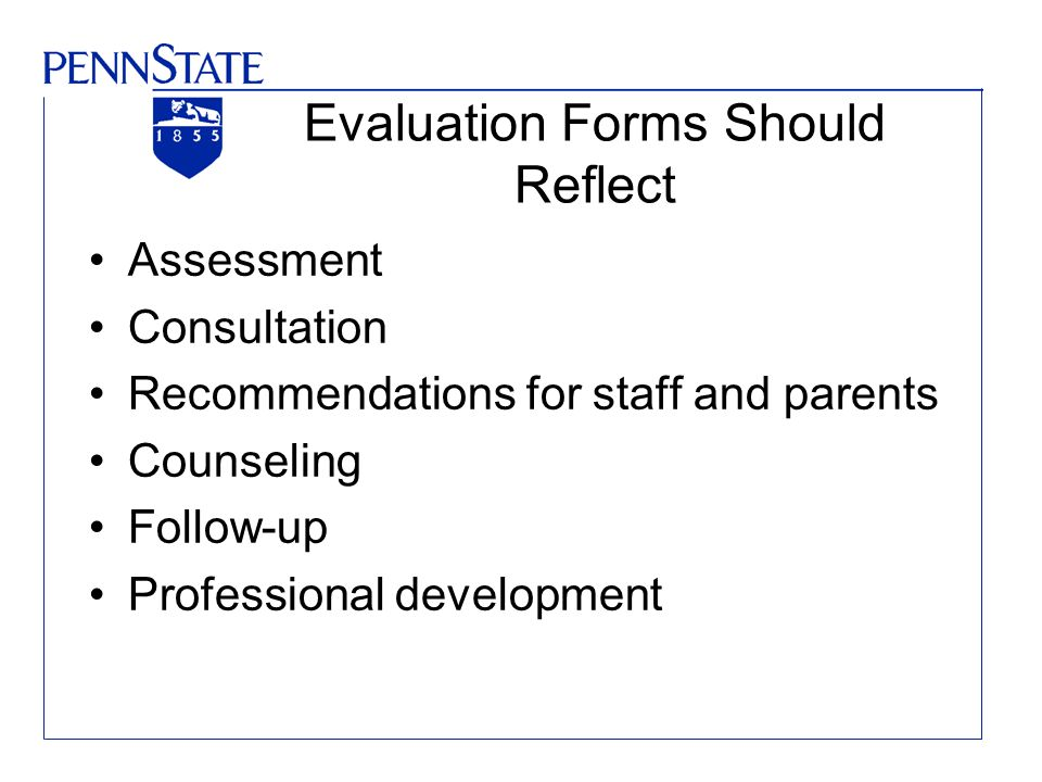 Evaluation Forms Should Reflect Assessment Consultation Recommendations for staff and parents Counseling Follow-up Professional development