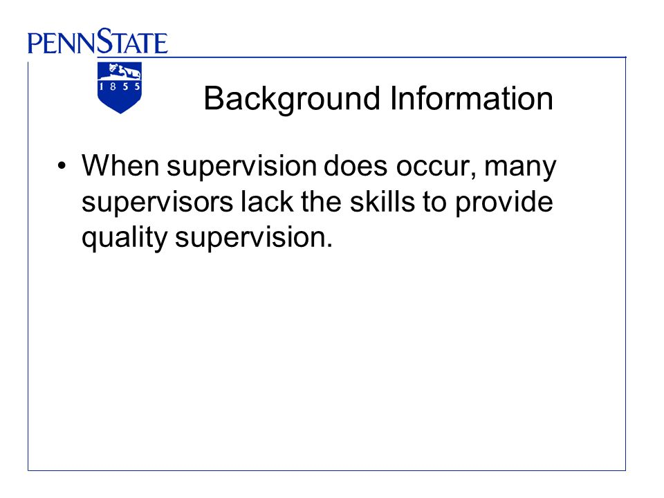 Background Information When supervision does occur, many supervisors lack the skills to provide quality supervision.