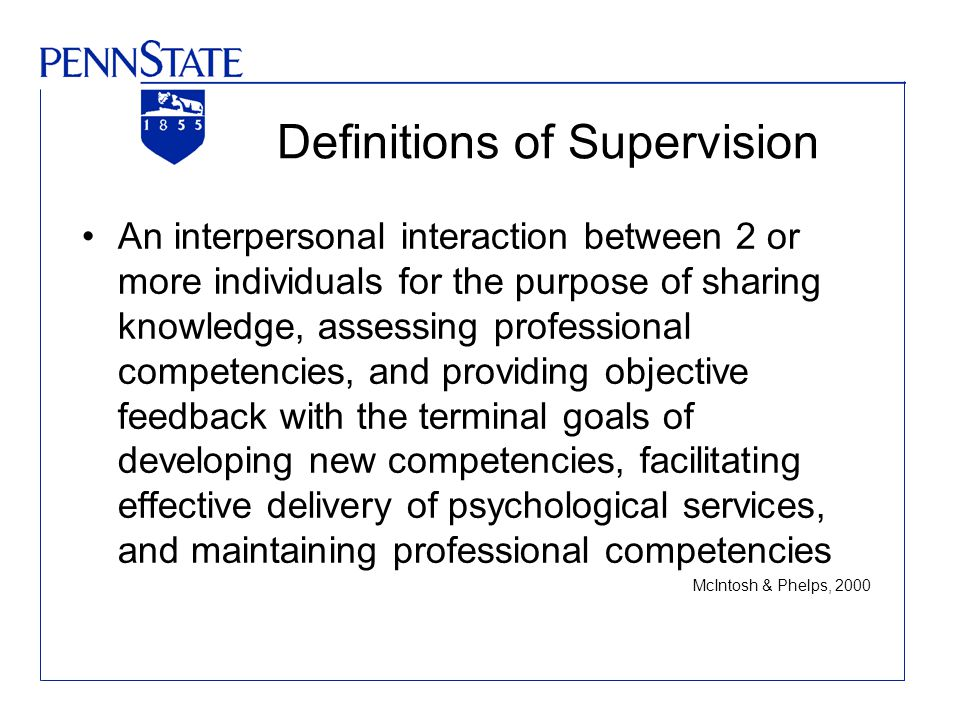 Definitions of Supervision An interpersonal interaction between 2 or more individuals for the purpose of sharing knowledge, assessing professional com