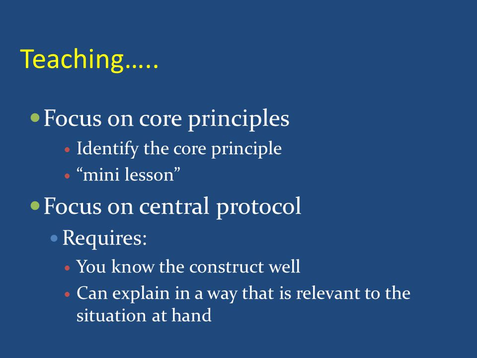 "Teaching….. Focus on core principles Identify the core principle ""mini lesson"" Focus on central protocol Requires: You know the construct well Can exp"