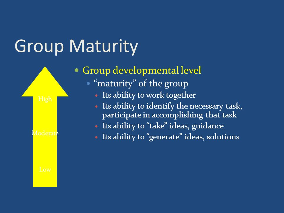 Group Maturity Group developmental level maturity of the group Its ability to work together Its ability to identify the necessary task, participate in accomplishing that task Its ability to take ideas, guidance Its ability to generate ideas, solutions High Moderate Low