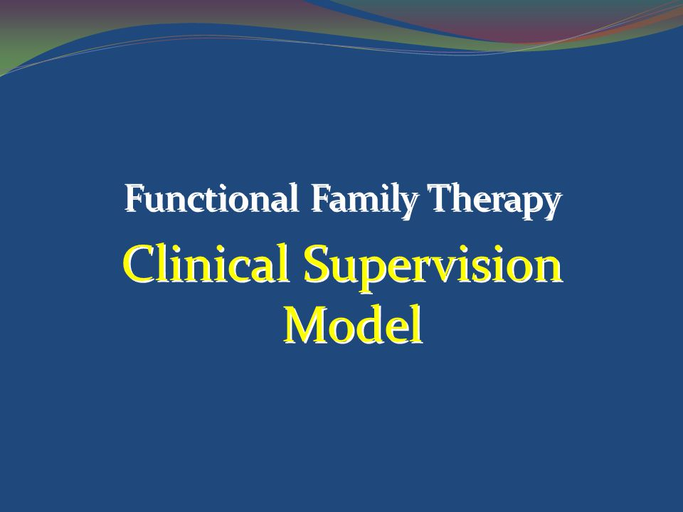 Functional Family Therapy Clinical Supervision Model Functional Family Therapy Clinical Supervision Model