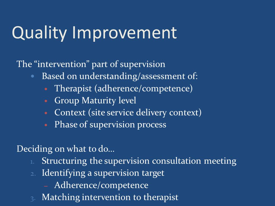 Quality Improvement The intervention part of supervision Based on understanding/assessment of: Therapist (adherence/competence) Group Maturity level Context (site service delivery context) Phase of supervision process Deciding on what to do… 1.