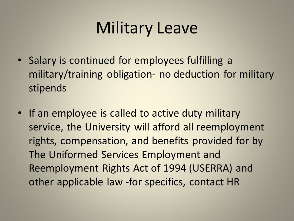 Salary is continued for employees fulfilling a military/training obligation- no deduction for military stipends If an employee is called to active duty military service, the University will afford all reemployment rights, compensation, and benefits provided for by The Uniformed Services Employment and Reemployment Rights Act of 1994 (USERRA) and other applicable law -for specifics, contact HR Military Leave