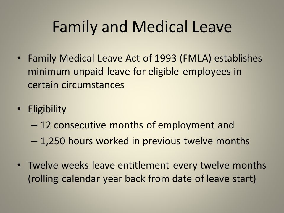 Family Medical Leave Act of 1993 (FMLA) establishes minimum unpaid leave for eligible employees in certain circumstances Eligibility – 12 consecutive months of employment and – 1,250 hours worked in previous twelve months Twelve weeks leave entitlement every twelve months (rolling calendar year back from date of leave start) Family and Medical Leave