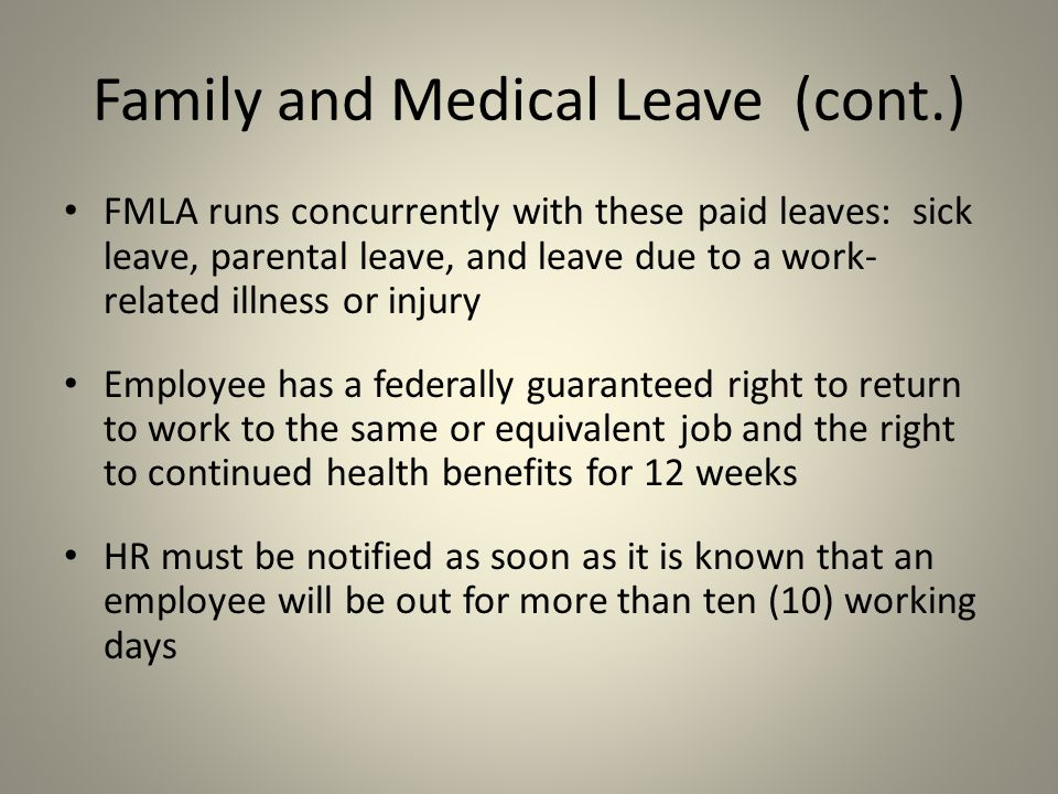 FMLA runs concurrently with these paid leaves: sick leave, parental leave, and leave due to a work- related illness or injury Employee has a federally guaranteed right to return to work to the same or equivalent job and the right to continued health benefits for 12 weeks HR must be notified as soon as it is known that an employee will be out for more than ten (10) working days Family and Medical Leave (cont.)