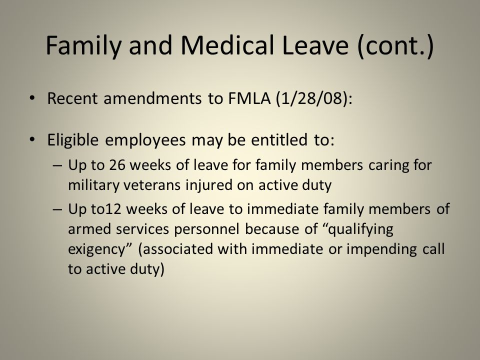 Recent amendments to FMLA (1/28/08): Eligible employees may be entitled to: – Up to 26 weeks of leave for family members caring for military veterans injured on active duty – Up to12 weeks of leave to immediate family members of armed services personnel because of qualifying exigency (associated with immediate or impending call to active duty) Family and Medical Leave (cont.)