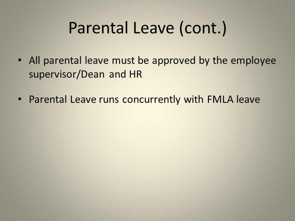 All parental leave must be approved by the employee supervisor/Dean and HR Parental Leave runs concurrently with FMLA leave Parental Leave (cont.)