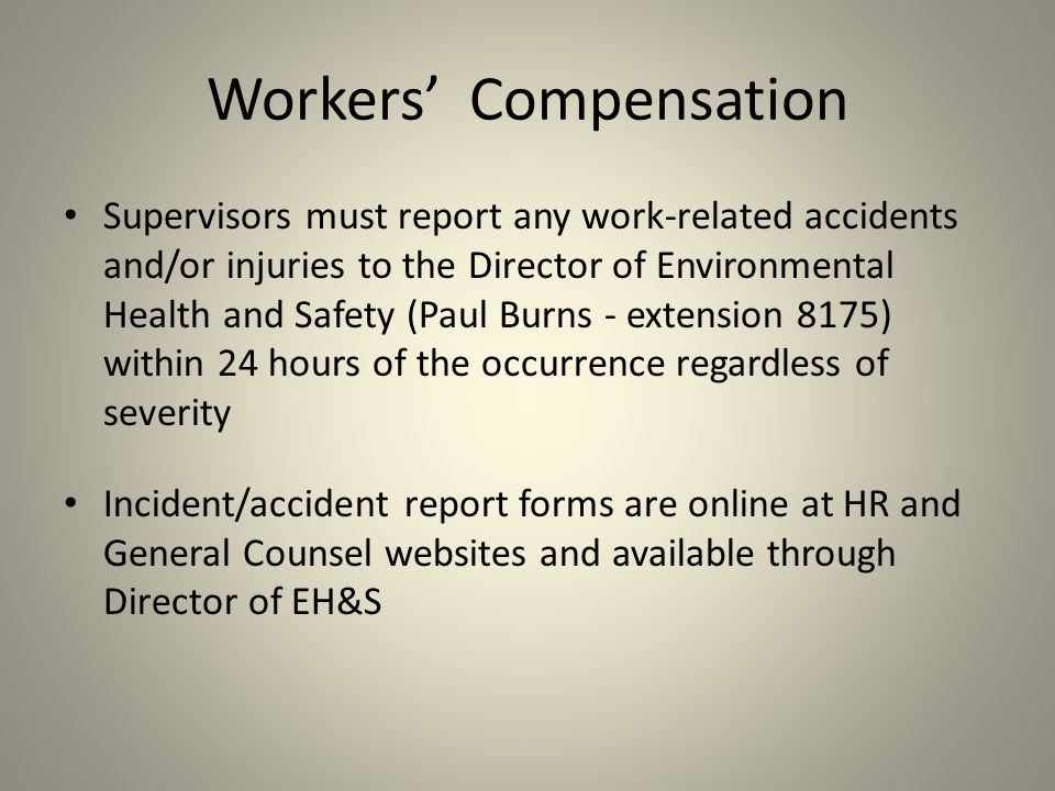 Supervisors must report any work-related accidents and/or injuries to the Director of Environmental Health and Safety (Paul Burns - extension 8175) within 24 hours of the occurrence regardless of severity Incident/accident report forms are online at HR and General Counsel websites and available through Director of EH&S Workers' Compensation