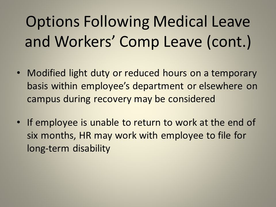 Modified light duty or reduced hours on a temporary basis within employee's department or elsewhere on campus during recovery may be considered If employee is unable to return to work at the end of six months, HR may work with employee to file for long-term disability Options Following Medical Leave and Workers' Comp Leave (cont.)