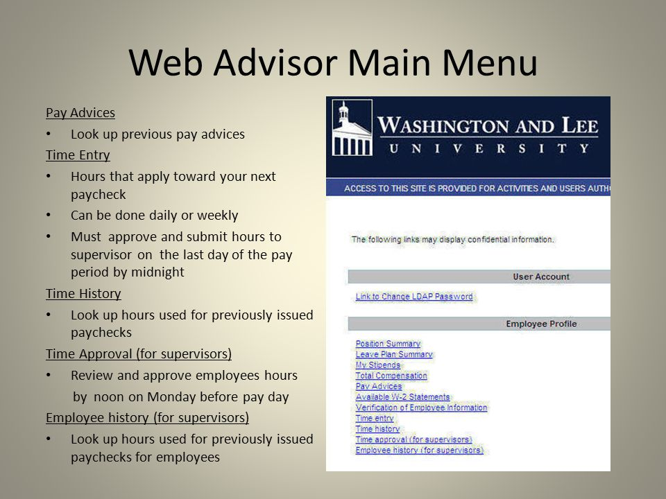 Web Advisor Main Menu Pay Advices Look up previous pay advices Time Entry Hours that apply toward your next paycheck Can be done daily or weekly Must approve and submit hours to supervisor on the last day of the pay period by midnight Time History Look up hours used for previously issued paychecks Time Approval (for supervisors) Review and approve employees hours by noon on Monday before pay day Employee history (for supervisors) Look up hours used for previously issued paychecks for employees