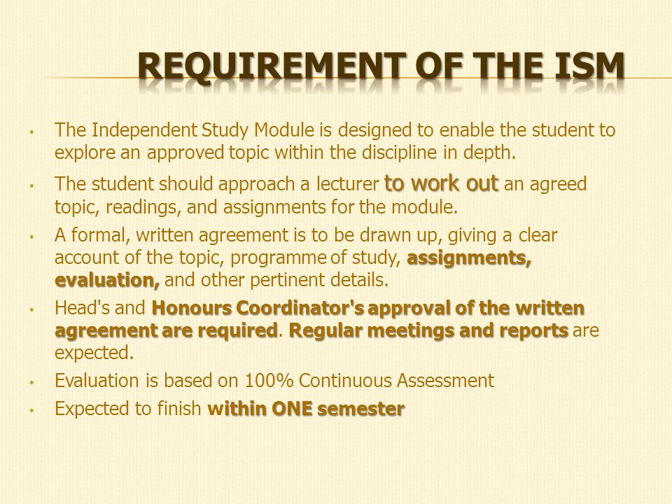 The Independent Study Module is designed to enable the student to explore an approved topic within the discipline in depth.