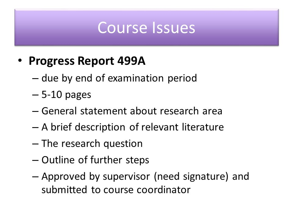Course Issues Progress Report 499A – due by end of examination period – 5-10 pages – General statement about research area – A brief description of relevant literature – The research question – Outline of further steps – Approved by supervisor (need signature) and submitted to course coordinator
