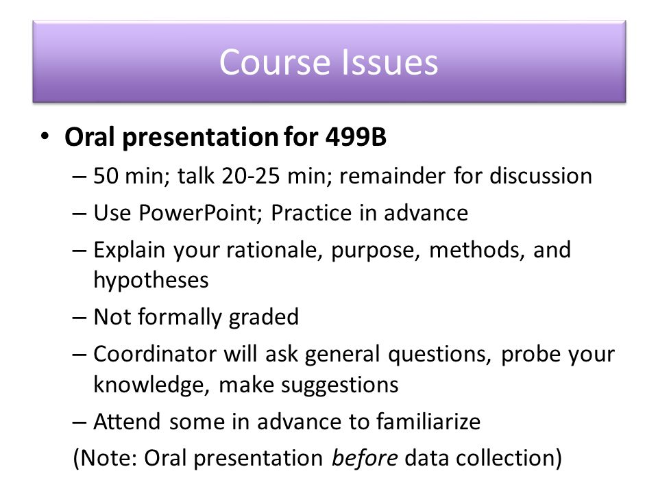 Course Issues Oral presentation for 499B – 50 min; talk 20-25 min; remainder for discussion – Use PowerPoint; Practice in advance – Explain your rationale, purpose, methods, and hypotheses – Not formally graded – Coordinator will ask general questions, probe your knowledge, make suggestions – Attend some in advance to familiarize (Note: Oral presentation before data collection)