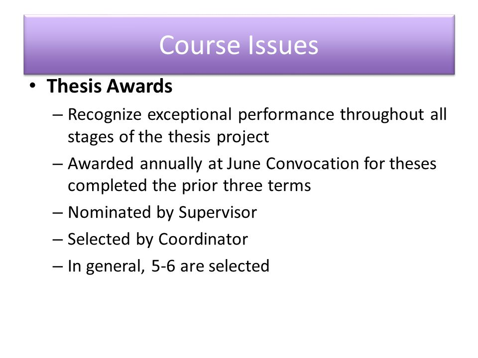 Course Issues Thesis Awards – Recognize exceptional performance throughout all stages of the thesis project – Awarded annually at June Convocation for theses completed the prior three terms – Nominated by Supervisor – Selected by Coordinator – In general, 5-6 are selected