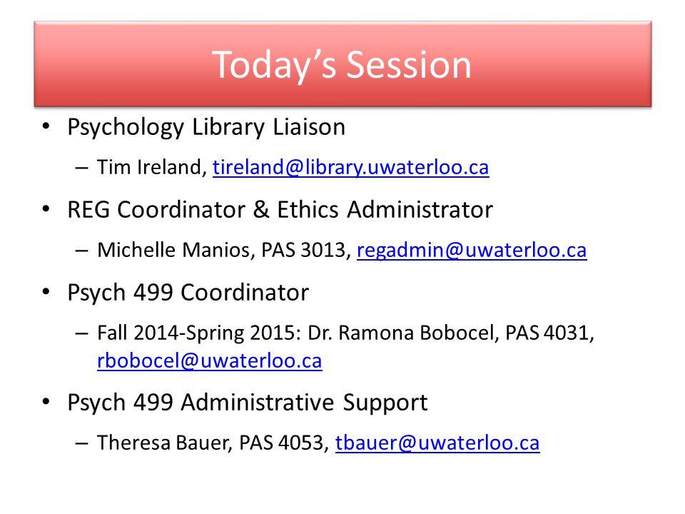 Today's Session Psychology Library Liaison – Tim Ireland, tireland@library.uwaterloo.catireland@library.uwaterloo.ca REG Coordinator & Ethics Administrator – Michelle Manios, PAS 3013, regadmin@uwaterloo.caregadmin@uwaterloo.ca Psych 499 Coordinator – Fall 2014-Spring 2015: Dr.