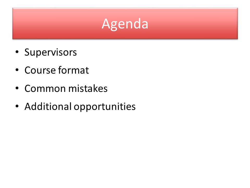 Agenda Supervisors Course format Common mistakes Additional opportunities
