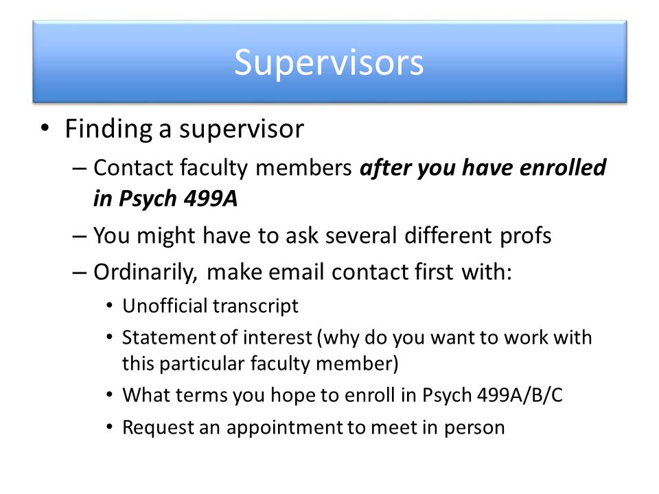 Supervisors Finding a supervisor – Contact faculty members after you have enrolled in Psych 499A – You might have to ask several different profs – Ordinarily, make email contact first with: Unofficial transcript Statement of interest (why do you want to work with this particular faculty member) What terms you hope to enroll in Psych 499A/B/C Request an appointment to meet in person