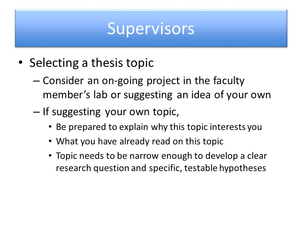 Supervisors Selecting a thesis topic – Consider an on-going project in the faculty member's lab or suggesting an idea of your own – If suggesting your own topic, Be prepared to explain why this topic interests you What you have already read on this topic Topic needs to be narrow enough to develop a clear research question and specific, testable hypotheses