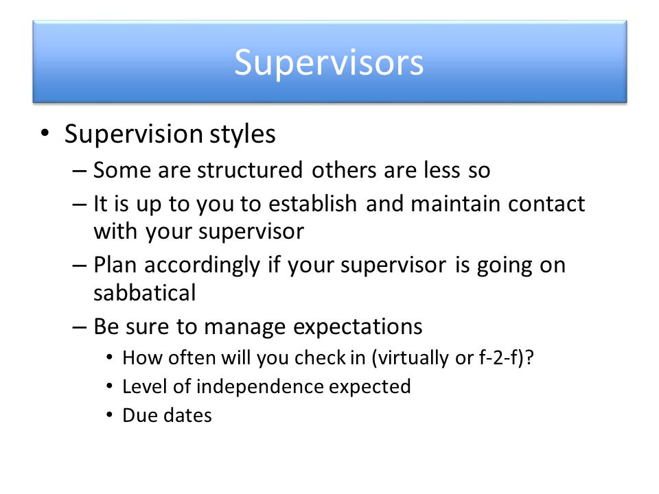 Supervisors Supervision styles – Some are structured others are less so – It is up to you to establish and maintain contact with your supervisor – Plan accordingly if your supervisor is going on sabbatical – Be sure to manage expectations How often will you check in (virtually or f-2-f).