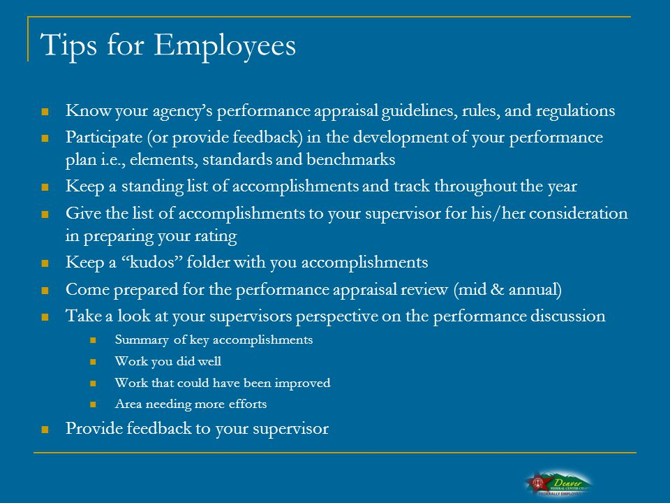 Tips for Employees Know your agency's performance appraisal guidelines, rules, and regulations Participate (or provide feedback) in the development of your performance plan i.e., elements, standards and benchmarks Keep a standing list of accomplishments and track throughout the year Give the list of accomplishments to your supervisor for his/her consideration in preparing your rating Keep a kudos folder with you accomplishments Come prepared for the performance appraisal review (mid & annual) Take a look at your supervisors perspective on the performance discussion Summary of key accomplishments Work you did well Work that could have been improved Area needing more efforts Provide feedback to your supervisor