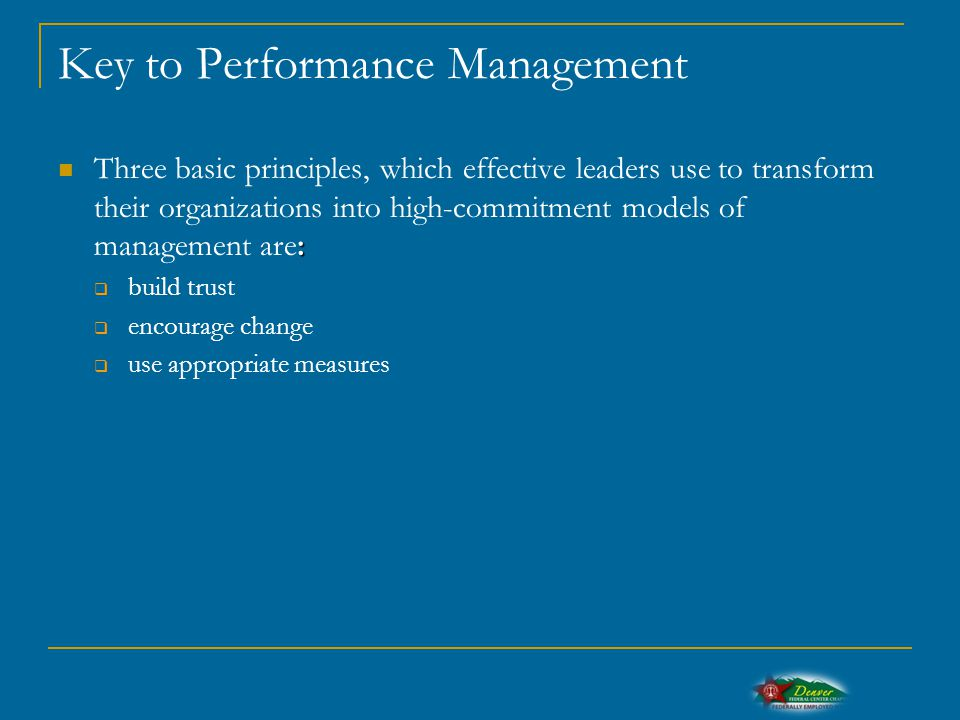 Key to Performance Management : Three basic principles, which effective leaders use to transform their organizations into high-commitment models of management are:  build trust  encourage change  use appropriate measures