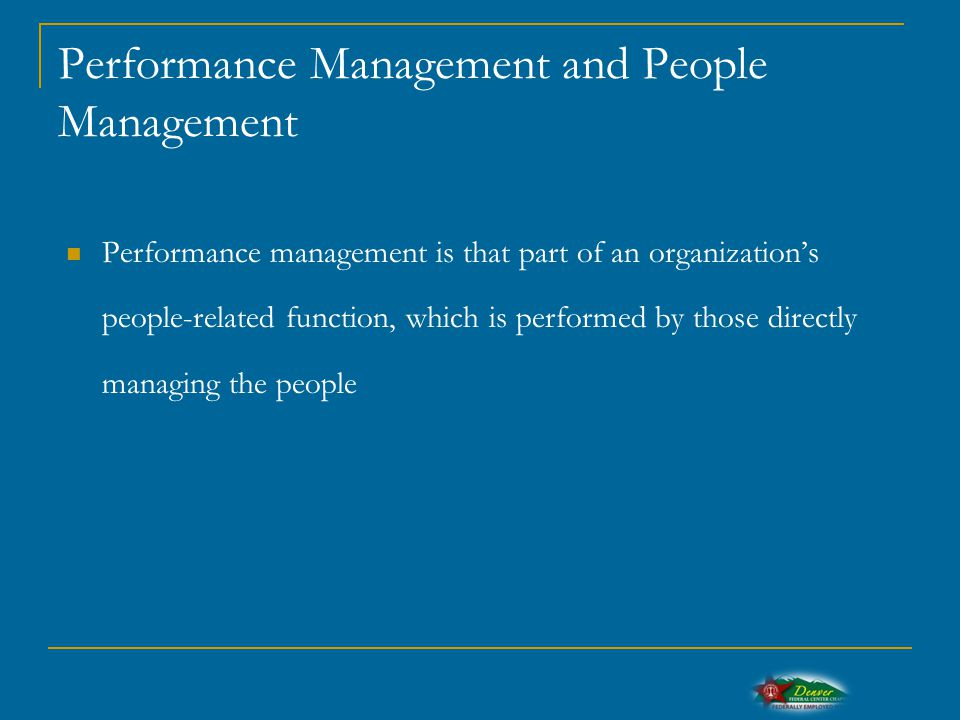 Performance Management and People Management Performance management is that part of an organization's people-related function, which is performed by those directly managing the people