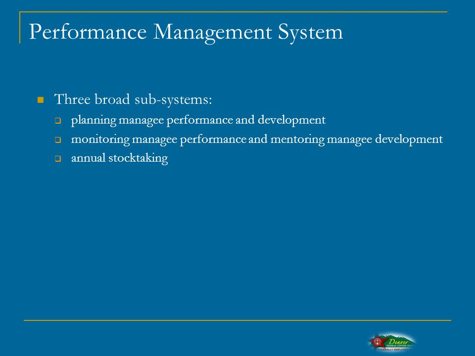 Performance Management System Three broad sub-systems:  planning managee performance and development  monitoring managee performance and mentoring managee development  annual stocktaking