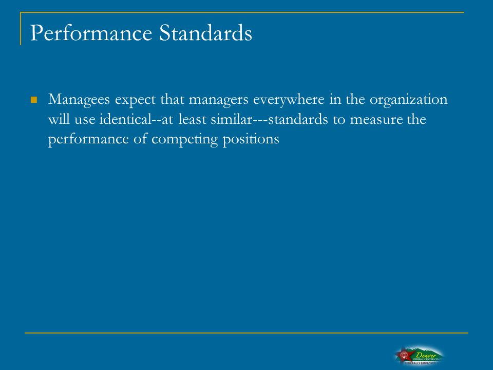 Performance Standards Managees expect that managers everywhere in the organization will use identical--at least similar---standards to measure the performance of competing positions