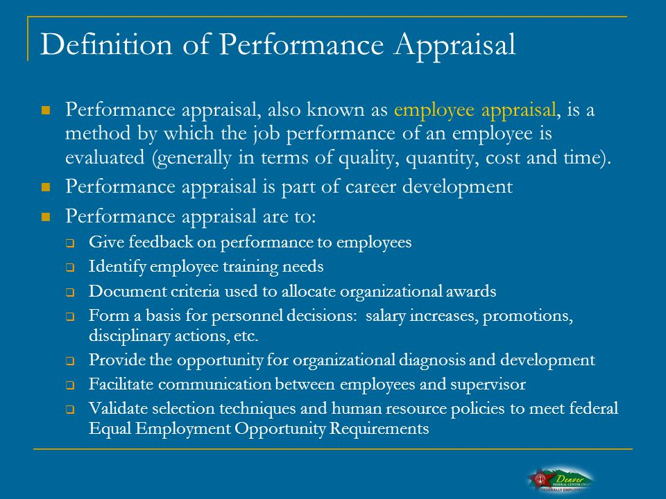 Definition of Performance Appraisal Performance appraisal, also known as employee appraisal, is a method by which the job performance of an employee is evaluated (generally in terms of quality, quantity, cost and time).