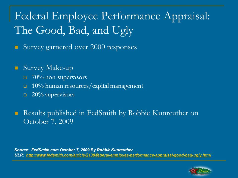 Federal Employee Performance Appraisal: The Good, Bad, and Ugly Survey garnered over 2000 responses Survey Make-up  70% non-supervisors  10% human resources/capital management  20% supervisors Results published in FedSmith by Robbie Kunreuther on October 7, 2009 Source: FedSmith.com October 7, 2009 By Robbie Kunreuther ULR: http://www.fedsmith.com/article/2139/federal-employee-performance-appraisal-good-bad-ugly.htmlhttp://www.fedsmith.com/article/2139/federal-employee-performance-appraisal-good-bad-ugly.html