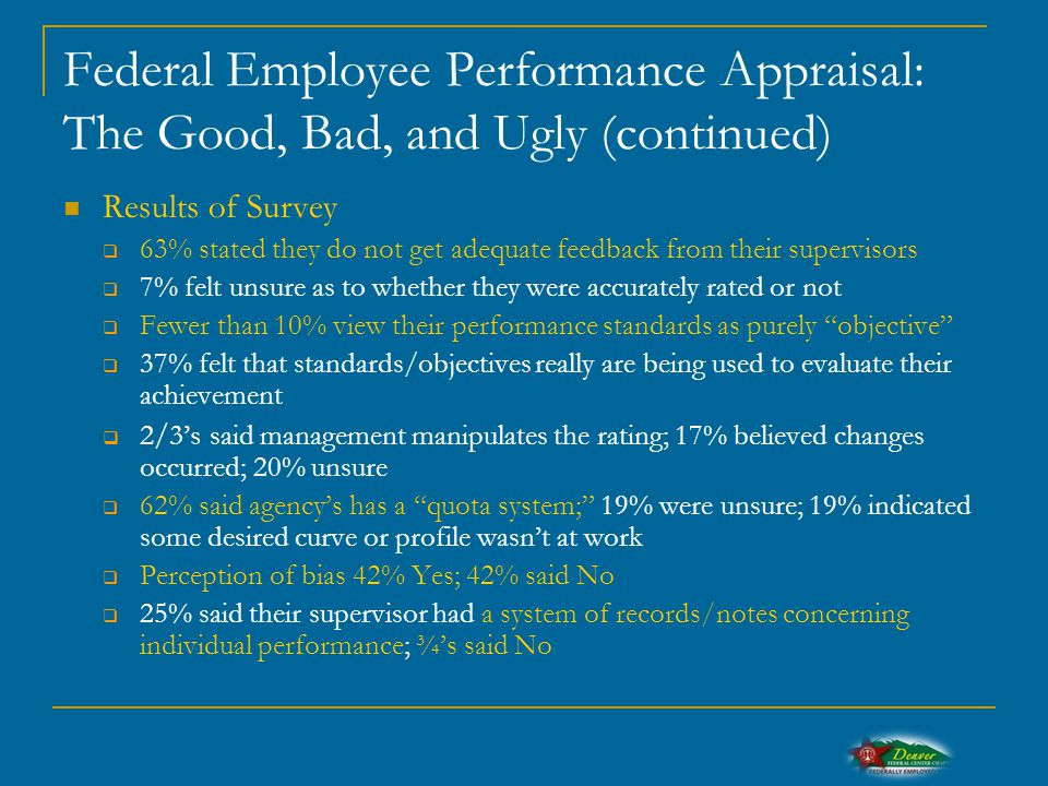 Federal Employee Performance Appraisal: The Good, Bad, and Ugly (continued) Results of Survey  63% stated they do not get adequate feedback from their supervisors  7% felt unsure as to whether they were accurately rated or not  Fewer than 10% view their performance standards as purely objective  37% felt that standards/objectives really are being used to evaluate their achievement  2/3's said management manipulates the rating; 17% believed changes occurred; 20% unsure  62% said agency's has a quota system; 19% were unsure; 19% indicated some desired curve or profile wasn't at work  Perception of bias 42% Yes; 42% said No  25% said their supervisor had a system of records/notes concerning individual performance; ¾'s said No