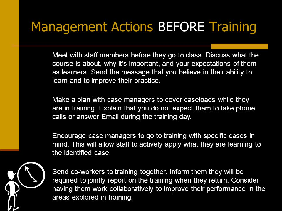 Management Actions BEFORE Training Make a plan with case managers to cover caseloads while they are in training.