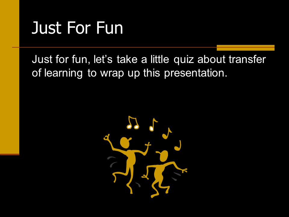 Just For Fun Just for fun, let's take a little quiz about transfer of learning to wrap up this presentation.