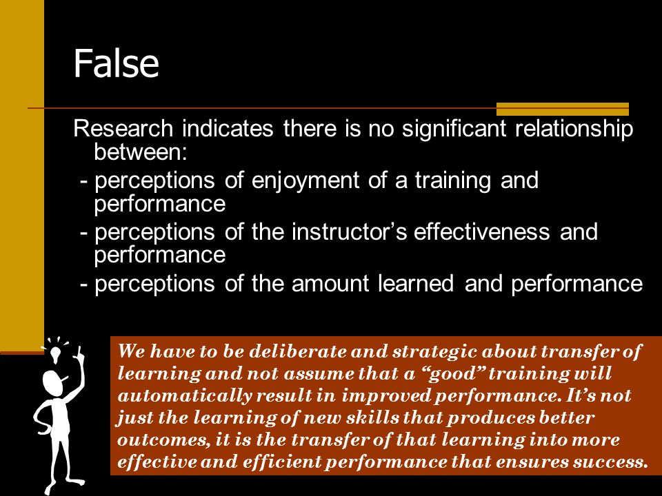 False Research indicates there is no significant relationship between: - perceptions of enjoyment of a training and performance - perceptions of the instructor's effectiveness and performance - perceptions of the amount learned and performance We have to be deliberate and strategic about transfer of learning and not assume that a good training will automatically result in improved performance.