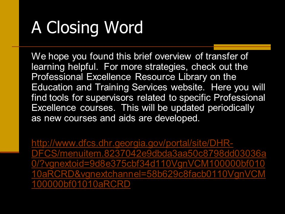 A Closing Word We hope you found this brief overview of transfer of learning helpful.