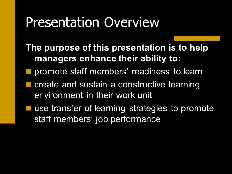 Presentation Overview The purpose of this presentation is to help managers enhance their ability to: promote staff members' readiness to learn create and sustain a constructive learning environment in their work unit use transfer of learning strategies to promote staff members' job performance