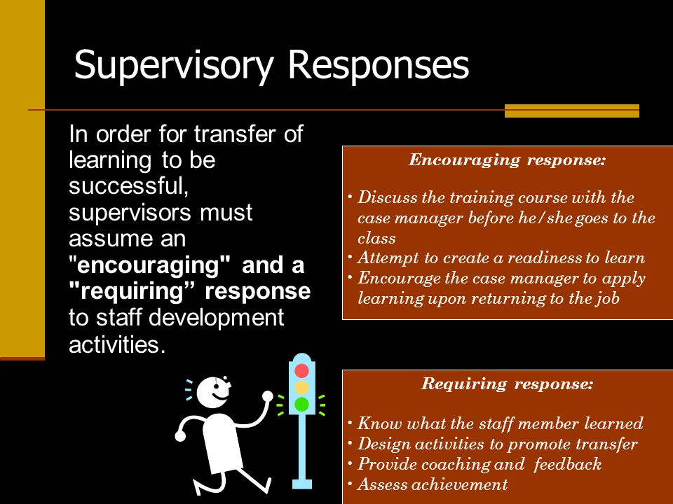 Supervisory Responses In order for transfer of learning to be successful, supervisors must assume an encouraging and a requiring response to staff development activities.