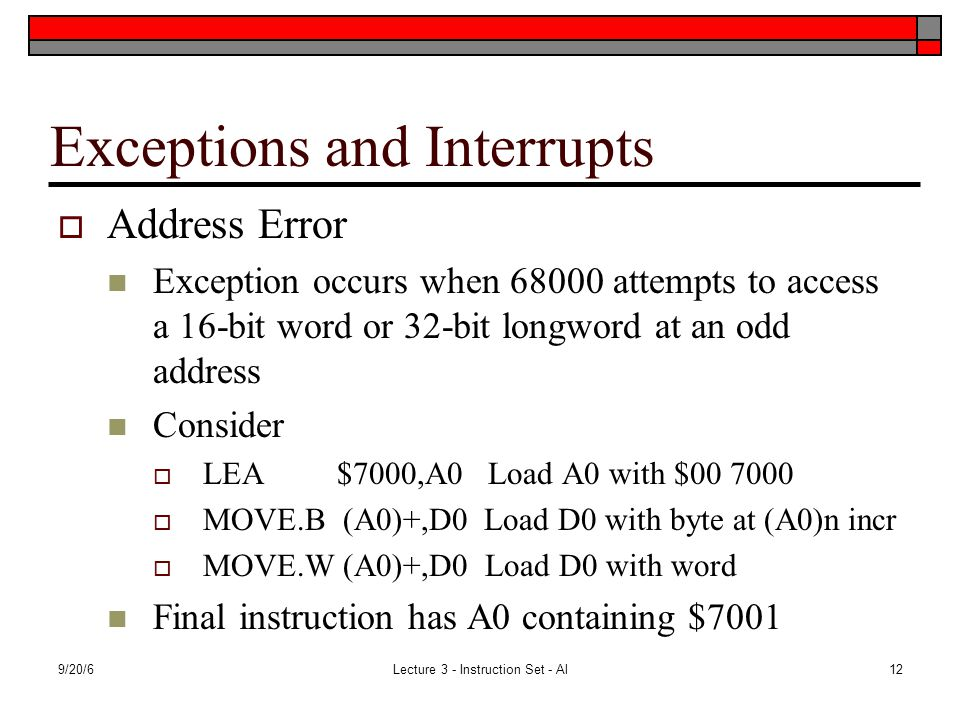 9/20/6Lecture 3 - Instruction Set - Al12 Exceptions and Interrupts  Address Error Exception occurs when 68000 attempts to access a 16-bit word or 32-bit longword at an odd address Consider  LEA $7000,A0 Load A0 with $00 7000  MOVE.B (A0)+,D0 Load D0 with byte at (A0)n incr  MOVE.W (A0)+,D0 Load D0 with word Final instruction has A0 containing $7001