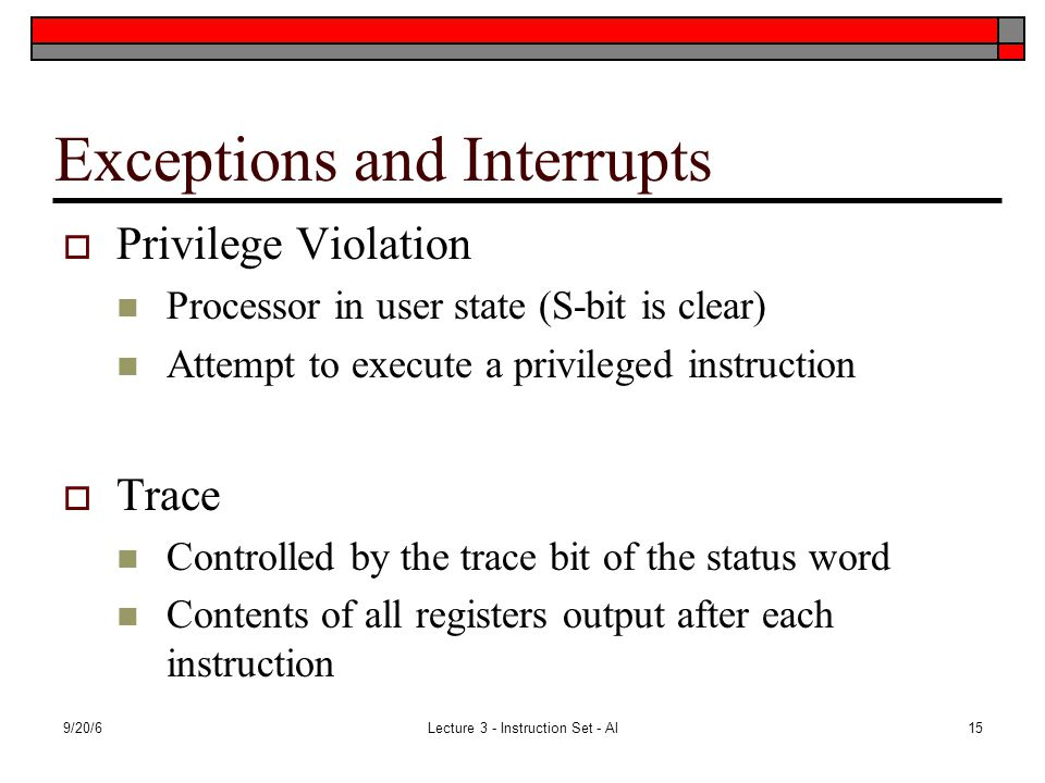 9/20/6Lecture 3 - Instruction Set - Al15 Exceptions and Interrupts  Privilege Violation Processor in user state (S-bit is clear) Attempt to execute a privileged instruction  Trace Controlled by the trace bit of the status word Contents of all registers output after each instruction