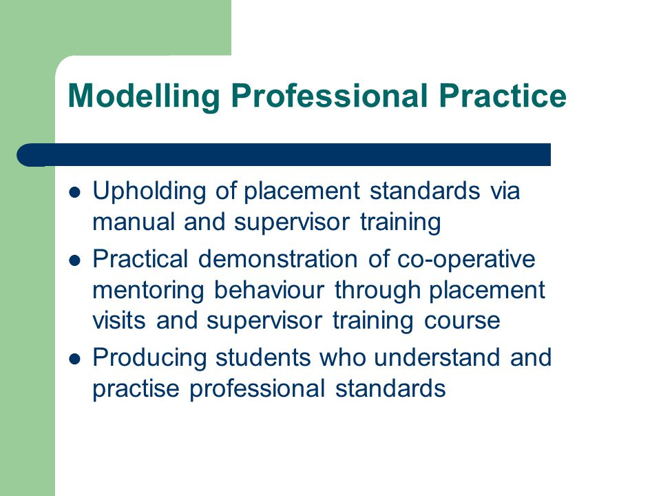 Modelling Professional Practice Upholding of placement standards via manual and supervisor training Practical demonstration of co-operative mentoring behaviour through placement visits and supervisor training course Producing students who understand and practise professional standards