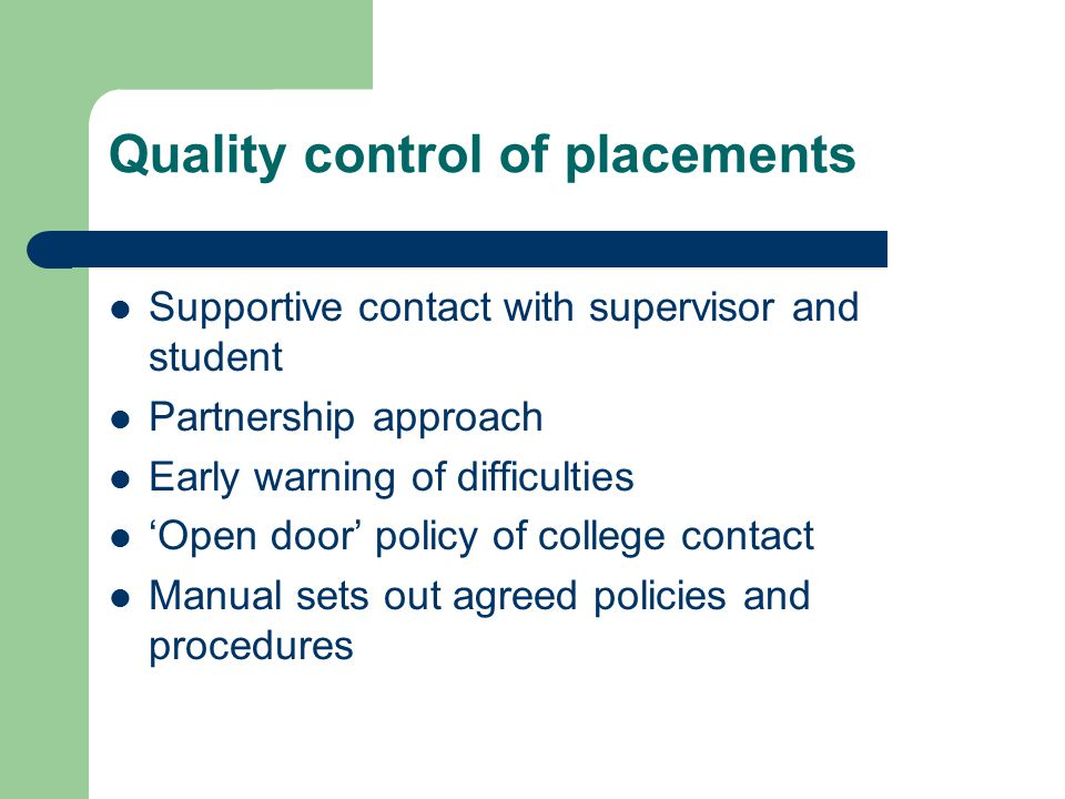 Quality control of placements Supportive contact with supervisor and student Partnership approach Early warning of difficulties 'Open door' policy of college contact Manual sets out agreed policies and procedures