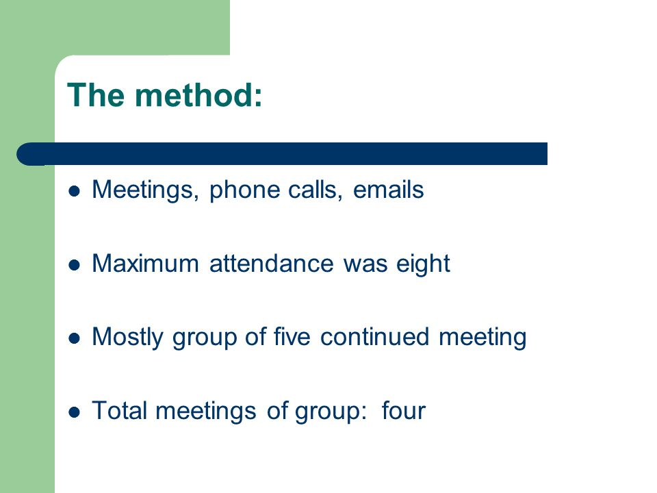 The method: Meetings, phone calls, emails Maximum attendance was eight Mostly group of five continued meeting Total meetings of group: four